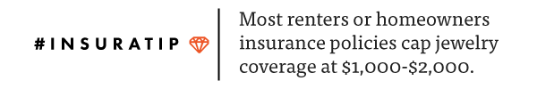 InsuraTip: Homeowners and renters insurance policies often put a cap on coverage for valuable items like jewelry.